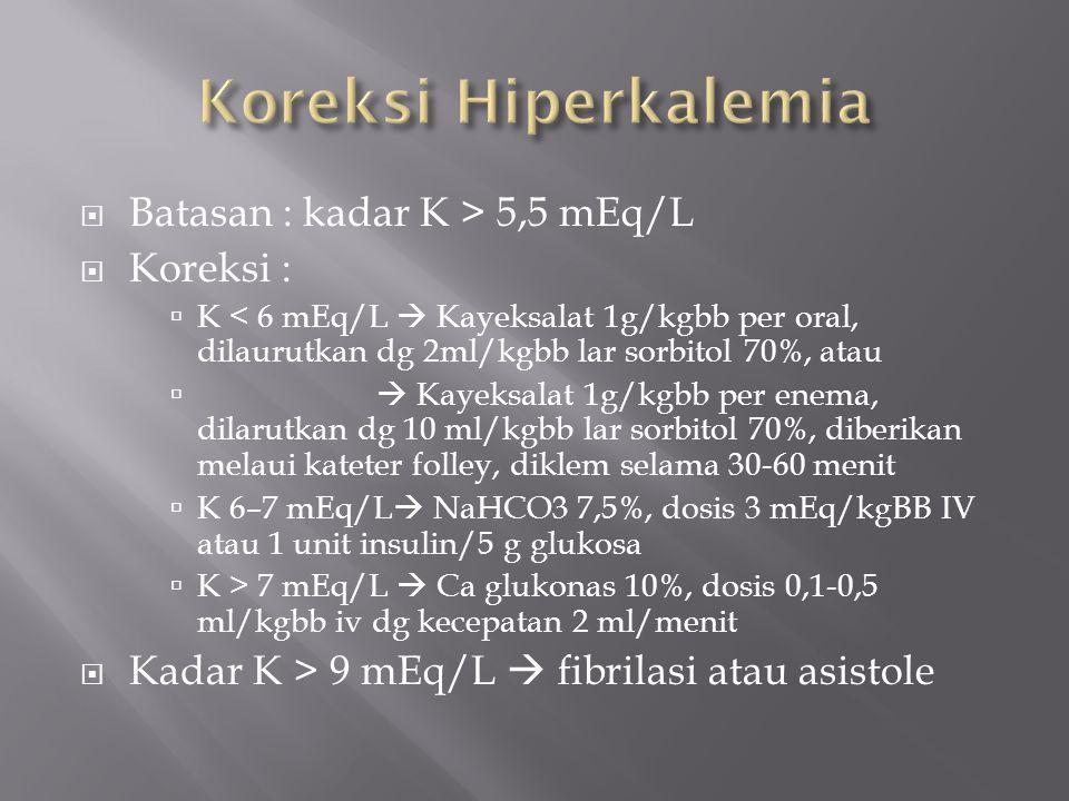  Batasan : kadar K > 5,5 mEq/L  Koreksi :  K < 6 mEq/L  Kayeksalat 1g/kgbb per oral, dilaurutkan dg 2ml/kgbb lar sorbitol 70%, atau   Kayeksalat