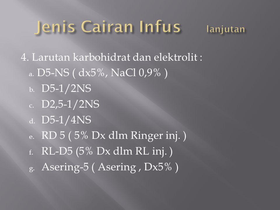 4. Larutan karbohidrat dan elektrolit : a. D5-NS ( dx5%, NaCl 0,9% ) b. D5-1/2NS c. D2,5-1/2NS d. D5-1/4NS e. RD 5 ( 5% Dx dlm Ringer inj. ) f. RL-D5