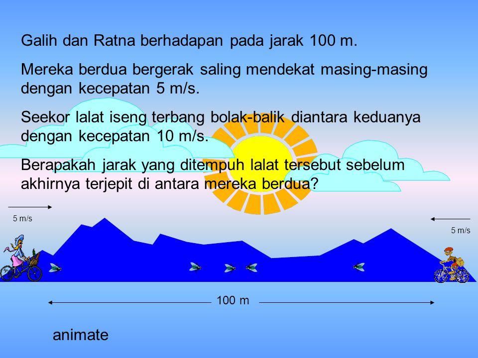 Pemecahan : Galih bergerak mendekat dengan kecepatan 5 m/s artinya, dalam 1 sekon, Galih mengurangi jarak 5 m Ratna bergerak mendekat dengan kecepatan 5 m/s, artinya, dalam 1 sekon Ratna mengurangi jarak 5 m Total dalam 1 sekon jarak berkurang 10 m (5 m+ 5m) Jarak 100 m habis dalam waktu 10 s (100 m : 10 m/s) Berarti lalat punya waktu bergerak selama 10 s.
