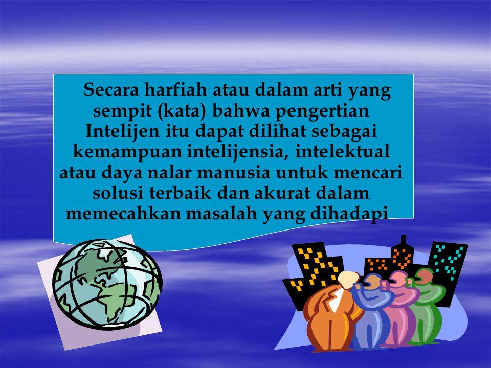 Secara harfiah atau dalam arti yang sempit (kata) bahwa pengertian Intelijen itu dapat dilihat sebagai kemampuan intelijensia, intelektual atau daya nalar manusia untuk mencari solusi terbaik dan akurat dalam memecahkan masalah yang dihadapi