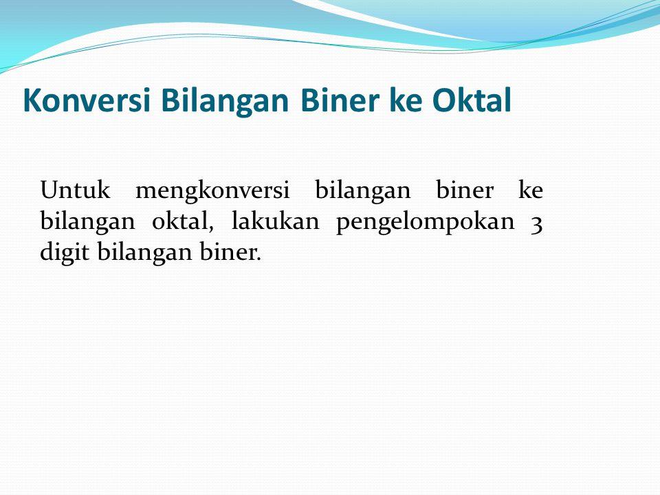 Konversi Bilangan Biner ke Oktal Untuk mengkonversi bilangan biner ke bilangan oktal, lakukan pengelompokan 3 digit bilangan biner.