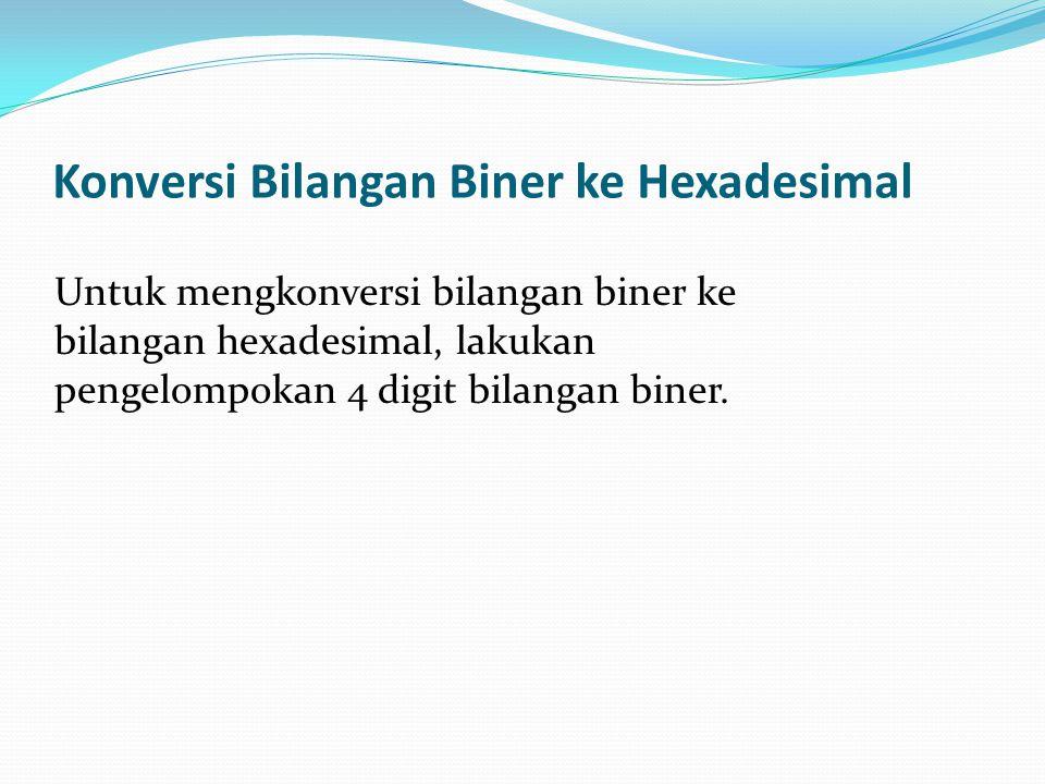 Konversi Bilangan Biner ke Hexadesimal Untuk mengkonversi bilangan biner ke bilangan hexadesimal, lakukan pengelompokan 4 digit bilangan biner.
