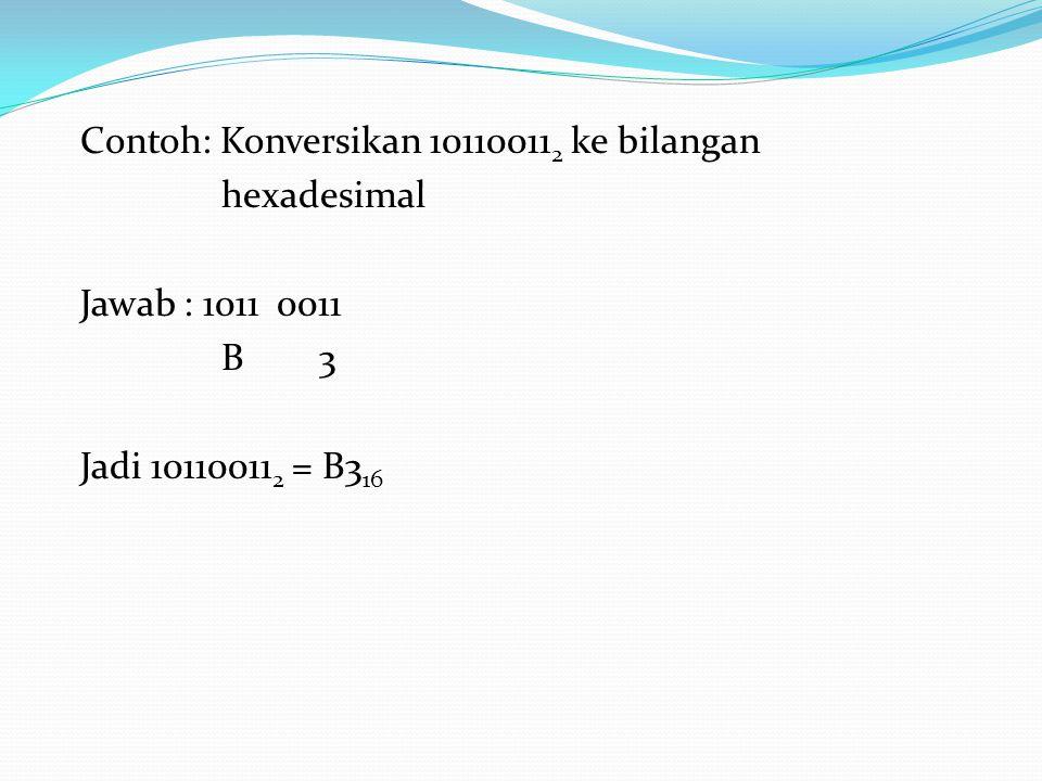 Contoh: Konversikan 10110011 2 ke bilangan hexadesimal Jawab : 1011 0011 B 3 Jadi 10110011 2 = B3 16