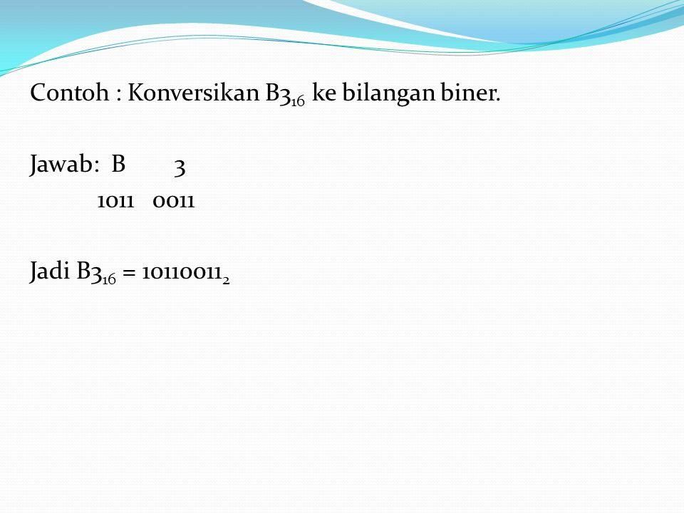 Contoh : Konversikan B3 16 ke bilangan biner. Jawab: B 3 1011 0011 Jadi B3 16 = 10110011 2