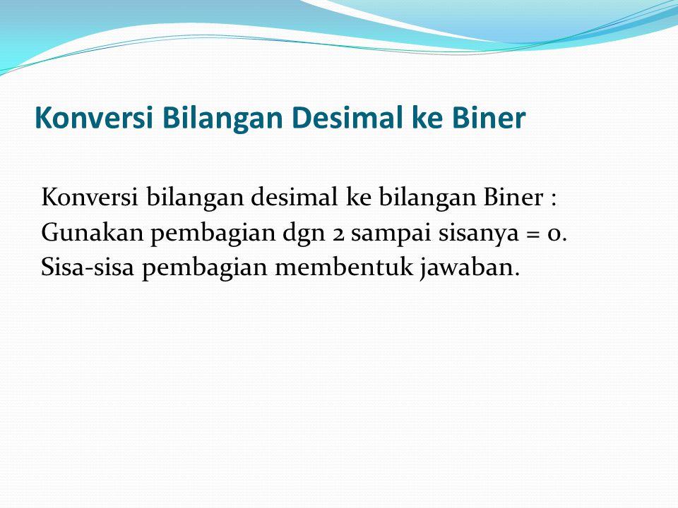 Konversi Bilangan Desimal ke Biner Konversi bilangan desimal ke bilangan Biner : Gunakan pembagian dgn 2 sampai sisanya = 0. Sisa-sisa pembagian membe