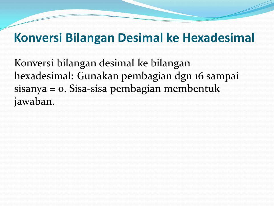 Konversi Bilangan Desimal ke Hexadesimal Konversi bilangan desimal ke bilangan hexadesimal: Gunakan pembagian dgn 16 sampai sisanya = 0. Sisa-sisa pem