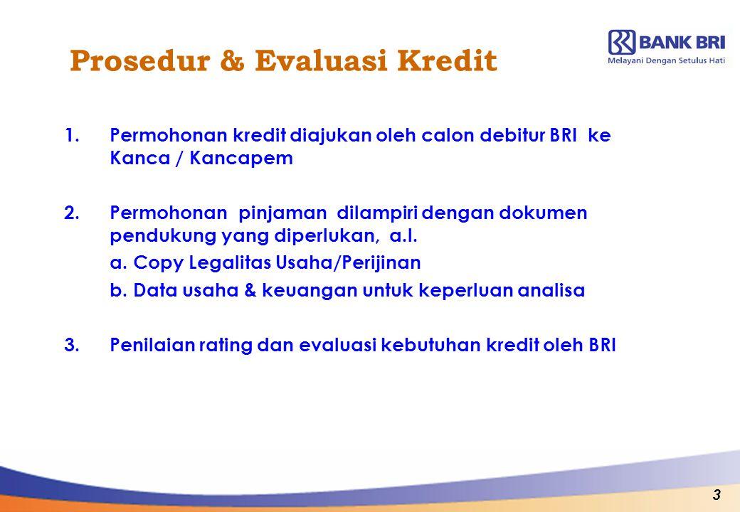 3 Prosedur & Evaluasi Kredit 1.Permohonan kredit diajukan oleh calon debitur BRI ke Kanca / Kancapem 2.Permohonan pinjaman dilampiri dengan dokumen pe