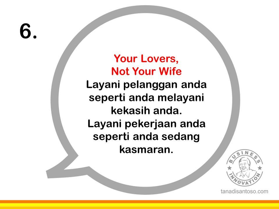 6. Your Lovers, Not Your Wife Layani pelanggan anda seperti anda melayani kekasih anda. Layani pekerjaan anda seperti anda sedang kasmaran.