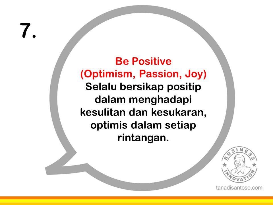 7. Be Positive (Optimism, Passion, Joy) Selalu bersikap positip dalam menghadapi kesulitan dan kesukaran, optimis dalam setiap rintangan.