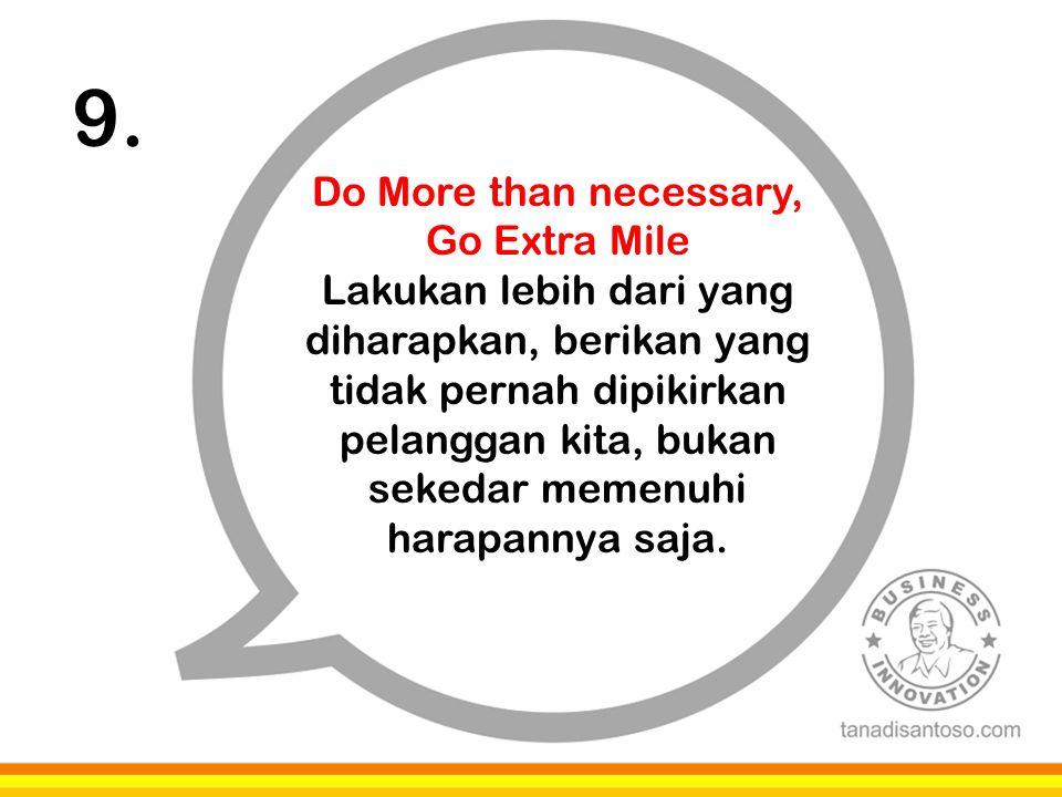 9. Do More than necessary, Go Extra Mile Lakukan lebih dari yang diharapkan, berikan yang tidak pernah dipikirkan pelanggan kita, bukan sekedar memenu
