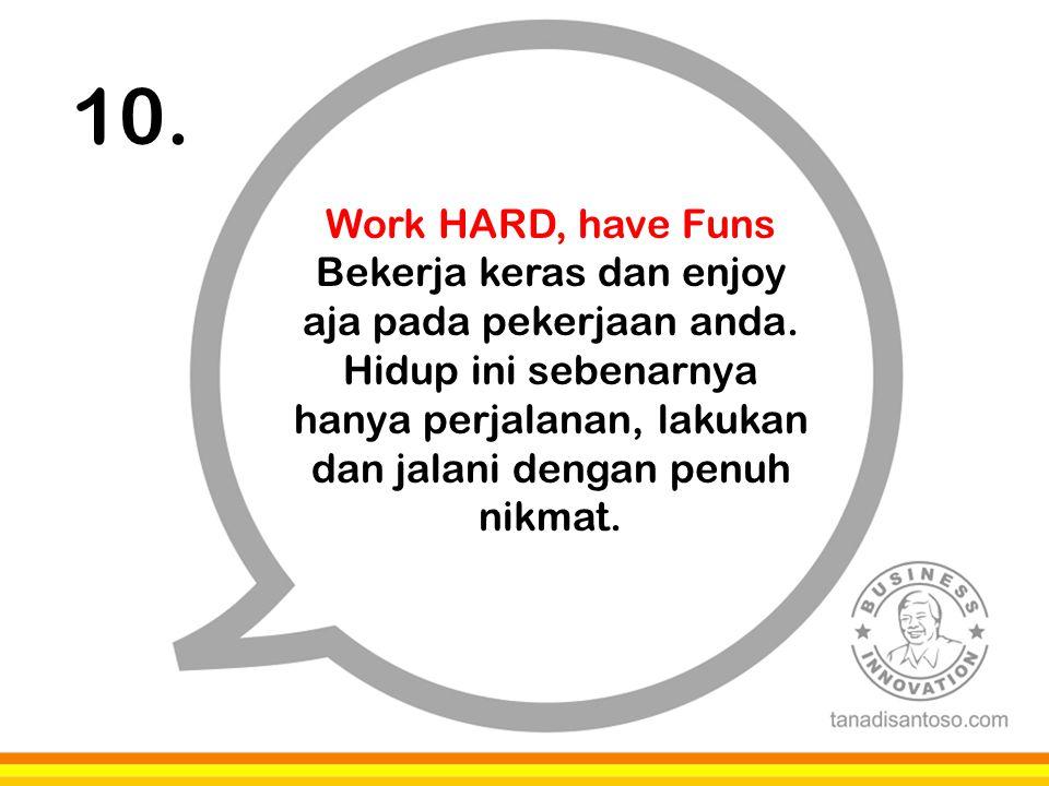 10. Work HARD, have Funs Bekerja keras dan enjoy aja pada pekerjaan anda. Hidup ini sebenarnya hanya perjalanan, lakukan dan jalani dengan penuh nikma
