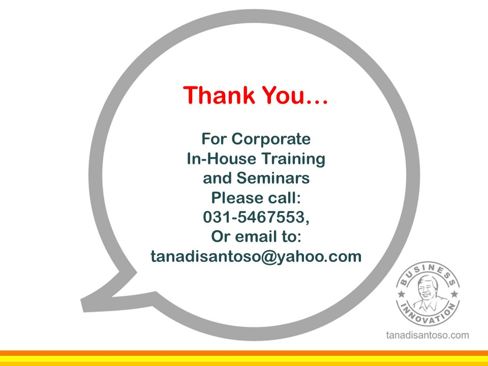 Thank You… For Corporate In-House Training and Seminars Please call: 031-5467553, Or email to: tanadisantoso@yahoo.com