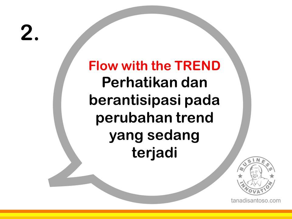 2. Flow with the TREND Perhatikan dan berantisipasi pada perubahan trend yang sedang terjadi