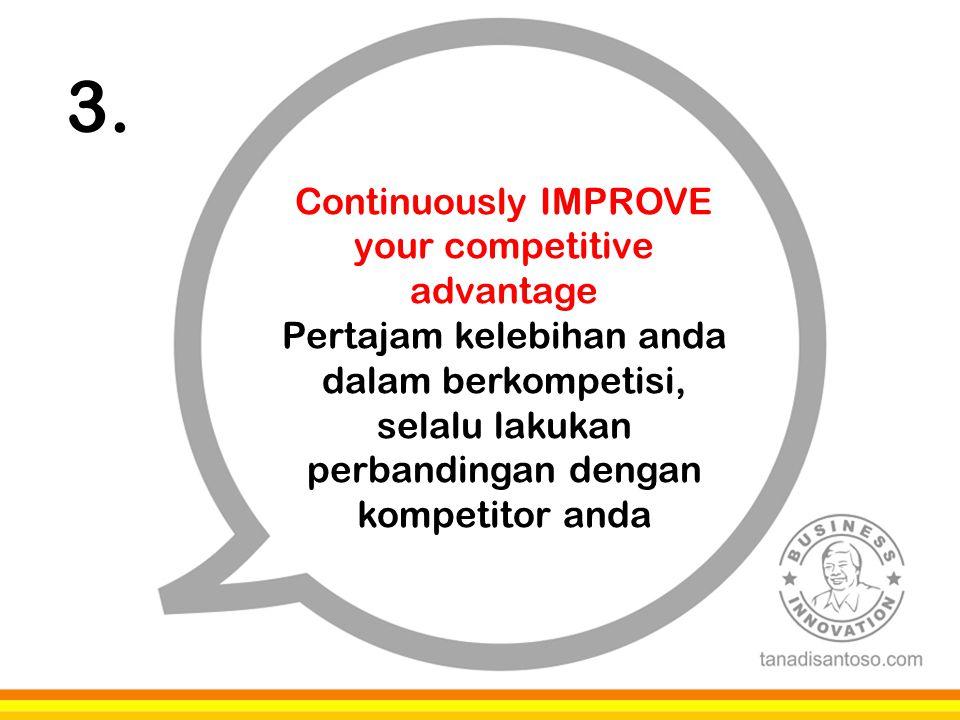 3. Continuously IMPROVE your competitive advantage Pertajam kelebihan anda dalam berkompetisi, selalu lakukan perbandingan dengan kompetitor anda