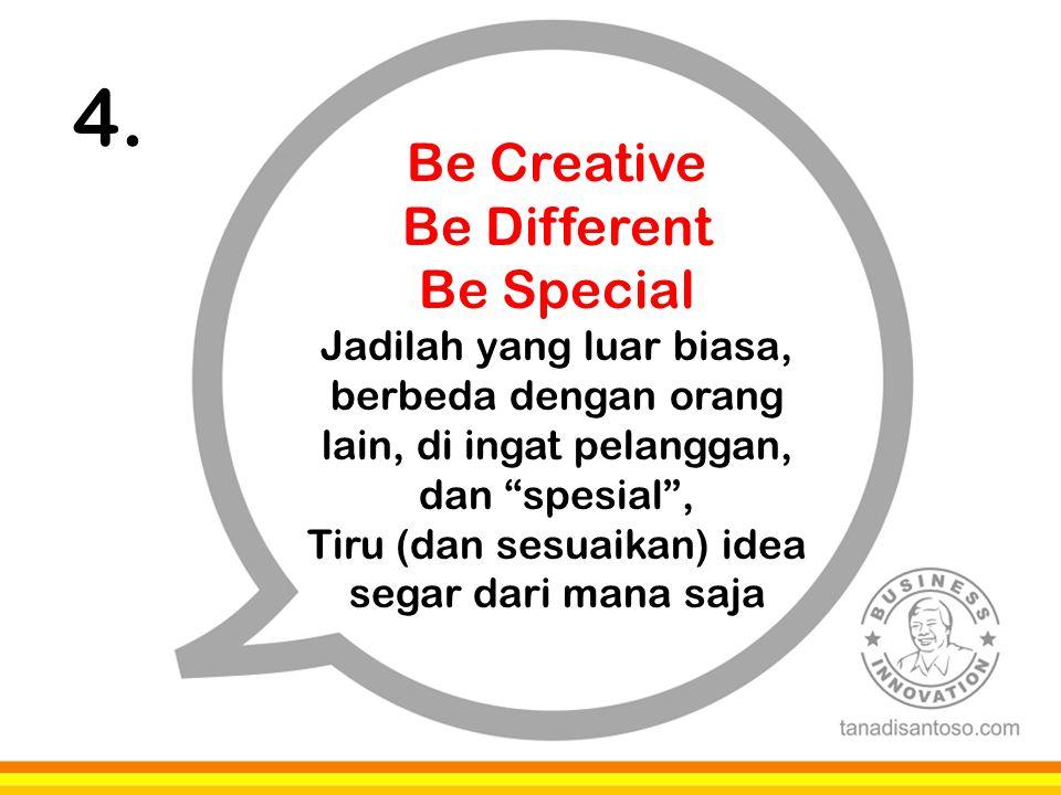"""4. Be Creative Be Different Be Special Jadilah yang luar biasa, berbeda dengan orang lain, di ingat pelanggan, dan """"spesial"""", Tiru (dan sesuaikan) ide"""