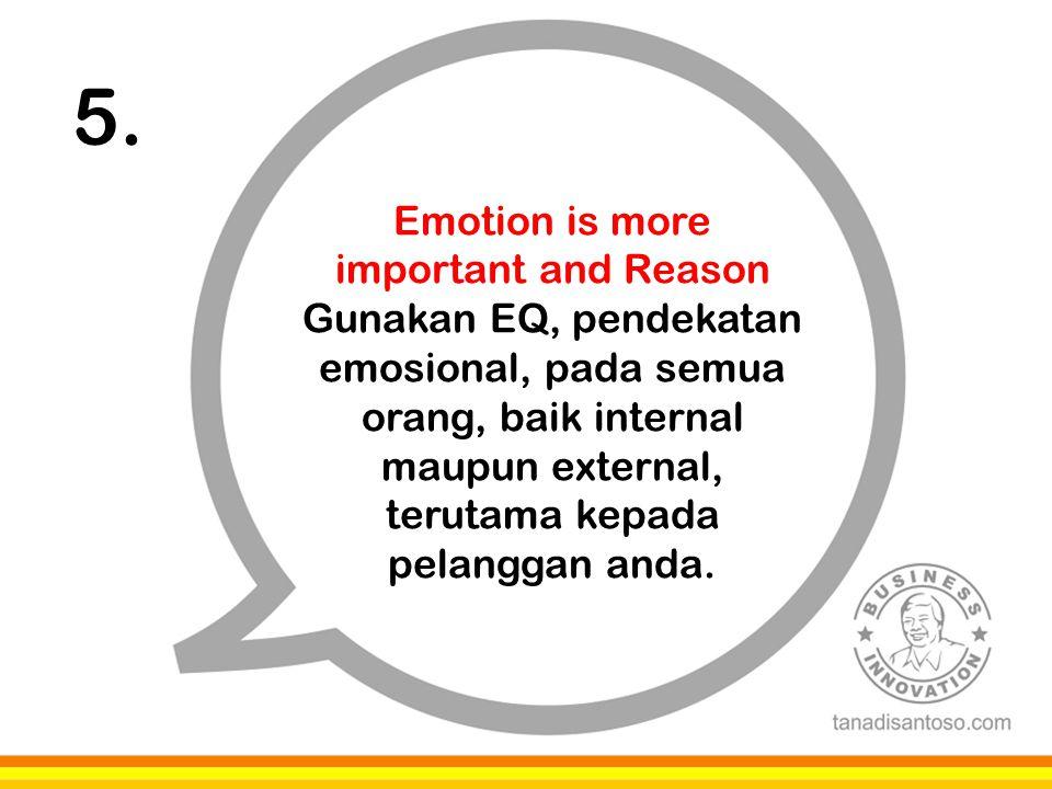 5. Emotion is more important and Reason Gunakan EQ, pendekatan emosional, pada semua orang, baik internal maupun external, terutama kepada pelanggan a
