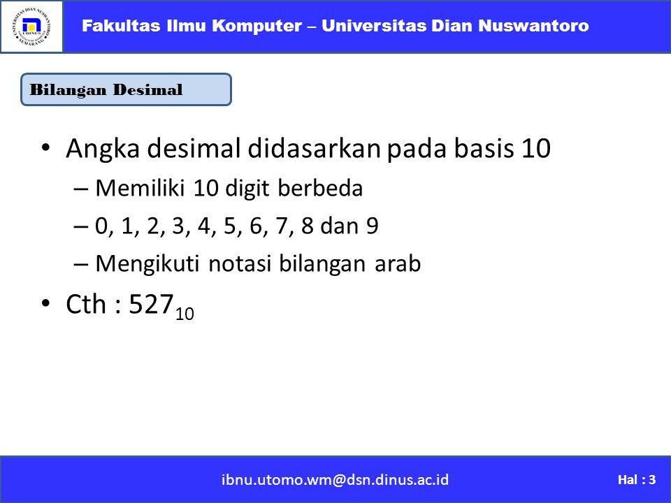 Bilangan Desimal ibnu.utomo.wm@dsn.dinus.ac.id Fakultas Ilmu Komputer – Universitas Dian Nuswantoro Hal : 3 Angka desimal didasarkan pada basis 10 –M–Memiliki 10 digit berbeda –0–0, 1, 2, 3, 4, 5, 6, 7, 8 dan 9 –M–Mengikuti notasi bilangan arab Cth : 527 10