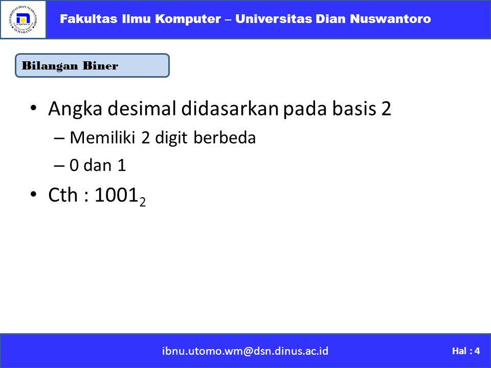 Bilangan Biner ibnu.utomo.wm@dsn.dinus.ac.id Fakultas Ilmu Komputer – Universitas Dian Nuswantoro Hal : 4 Angka desimal didasarkan pada basis 2 –M–Memiliki 2 digit berbeda –0–0 dan 1 Cth : 1001 2