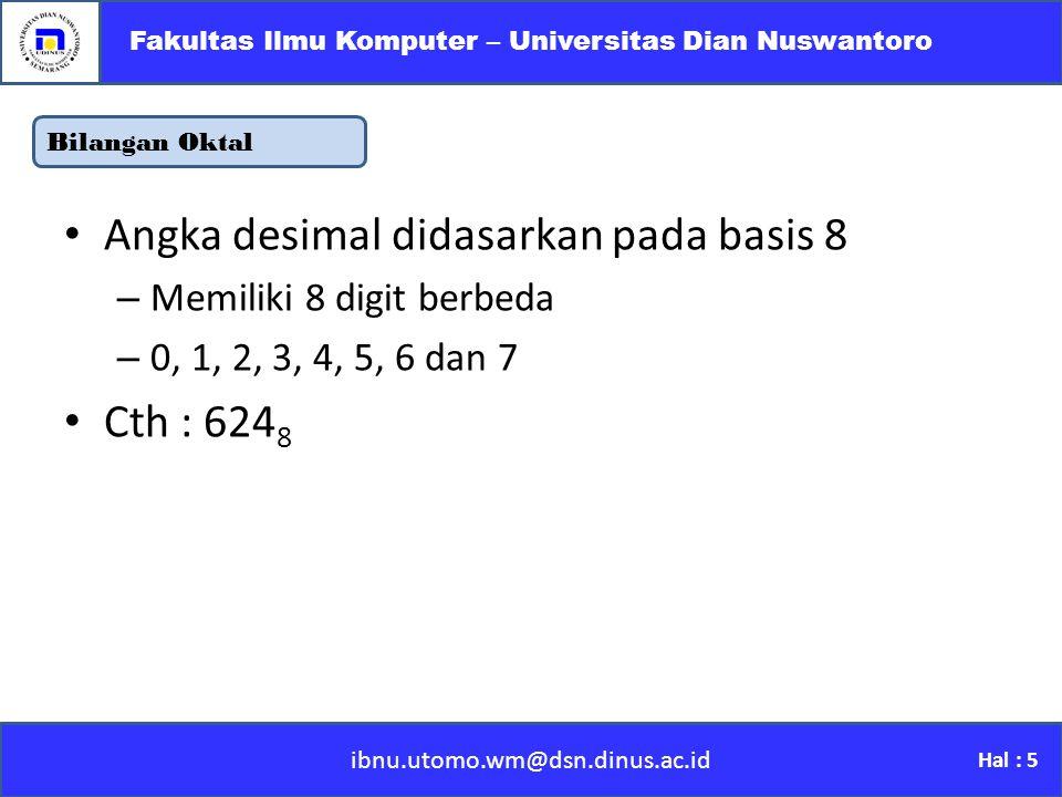Bilangan Oktal ibnu.utomo.wm@dsn.dinus.ac.id Fakultas Ilmu Komputer – Universitas Dian Nuswantoro Hal : 5 Angka desimal didasarkan pada basis 8 –M–Memiliki 8 digit berbeda –0–0, 1, 2, 3, 4, 5, 6 dan 7 Cth : 624 8