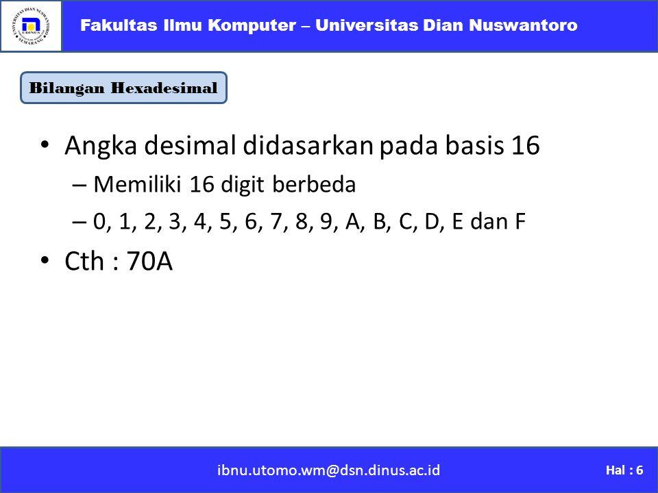 Bilangan Hexadesimal ibnu.utomo.wm@dsn.dinus.ac.id Fakultas Ilmu Komputer – Universitas Dian Nuswantoro Hal : 6 Angka desimal didasarkan pada basis 16 –M–Memiliki 16 digit berbeda –0–0, 1, 2, 3, 4, 5, 6, 7, 8, 9, A, B, C, D, E dan F Cth : 70A