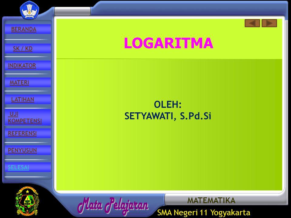 SMA Negeri 11 Yogyakarta REFERENSI LATIHAN MATERI PENYUSUN INDIKATOR SK / KD UJI KOMPETENSI BERANDA SELESAI LOGARITMA OLEH: SETYAWATI, S.Pd.Si MATEMATIKA