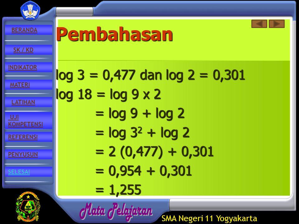 SMA Negeri 11 Yogyakarta REFERENSI LATIHAN MATERI PENYUSUN INDIKATOR SK / KD UJI KOMPETENSI BERANDA SELESAIPembahasan log 3 = 0,477 dan log 2 = 0,301 log 18 = log 9 x 2 = log 9 + log 2 = log 3 2 + log 2 = 2 (0,477) + 0,301 = 0,954 + 0,301 = 1,255