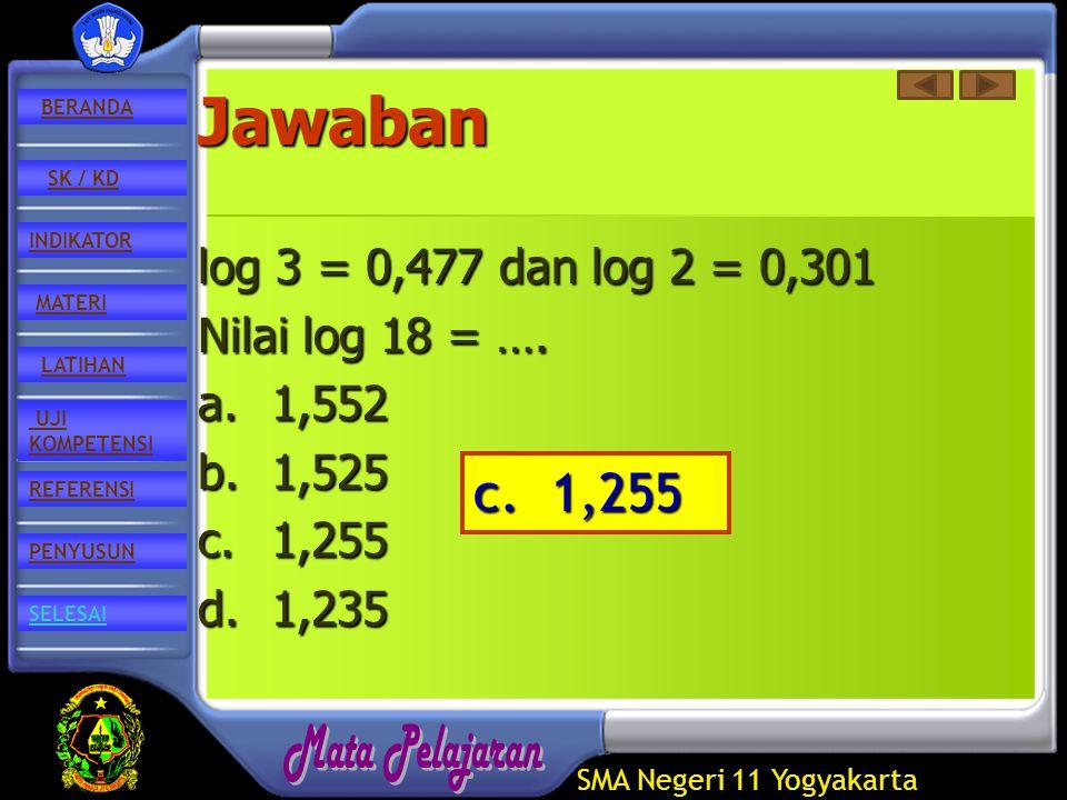 SMA Negeri 11 Yogyakarta REFERENSI LATIHAN MATERI PENYUSUN INDIKATOR SK / KD UJI KOMPETENSI BERANDA SELESAIJawaban log 3 = 0,477 dan log 2 = 0,301 Nilai log 18 = ….