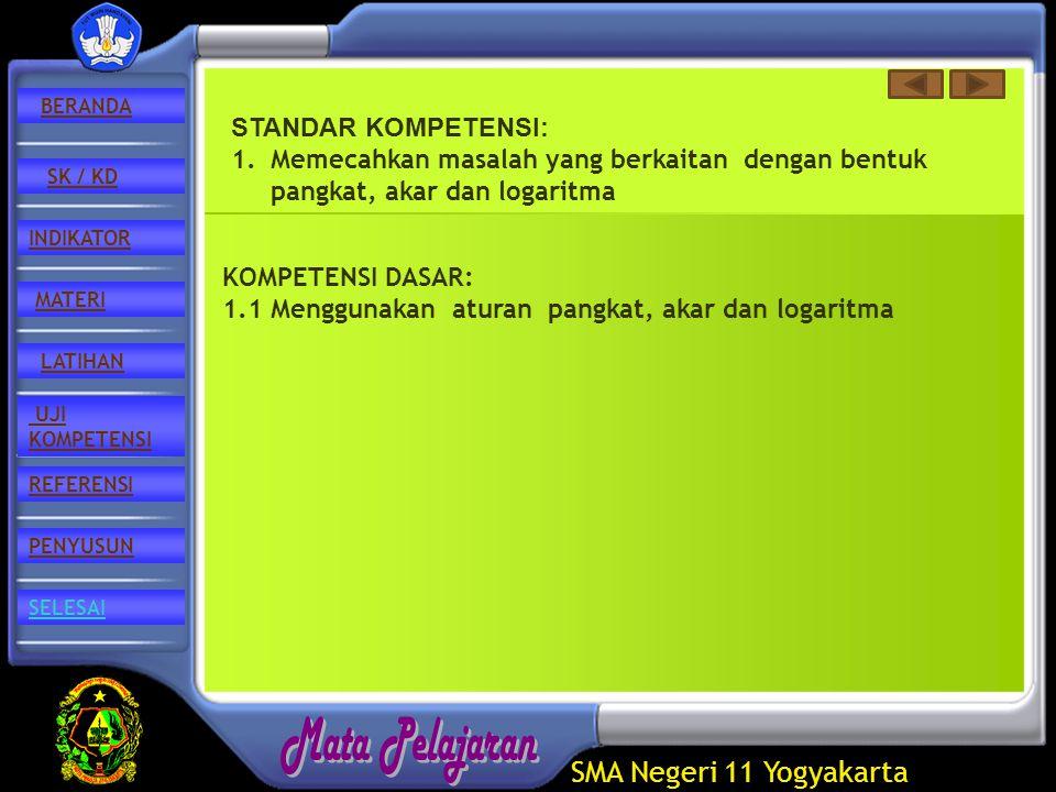 SMA Negeri 11 Yogyakarta REFERENSI LATIHAN MATERI PENYUSUN INDIKATOR SK / KD UJI KOMPETENSI BERANDA SELESAI STANDAR KOMPETENSI: 1.Memecahkan masalah yang berkaitan dengan bentuk pangkat, akar dan logaritma KOMPETENSI DASAR: 1.1 Menggunakan aturan pangkat, akar dan logaritma