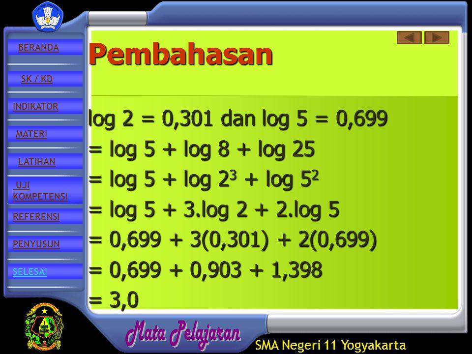 SMA Negeri 11 Yogyakarta REFERENSI LATIHAN MATERI PENYUSUN INDIKATOR SK / KD UJI KOMPETENSI BERANDA SELESAIPembahasan log 2 = 0,301 dan log 5 = 0,699 = log 5 + log 8 + log 25 = log 5 + log 2 3 + log 5 2 = log 5 + 3.log 2 + 2.log 5 = 0,699 + 3(0,301) + 2(0,699) = 0,699 + 0,903 + 1,398 = 3,0