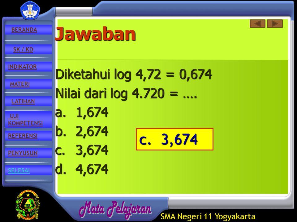 SMA Negeri 11 Yogyakarta REFERENSI LATIHAN MATERI PENYUSUN INDIKATOR SK / KD UJI KOMPETENSI BERANDA SELESAIJawaban Diketahui log 4,72 = 0,674 Nilai dari log 4.720 = ….