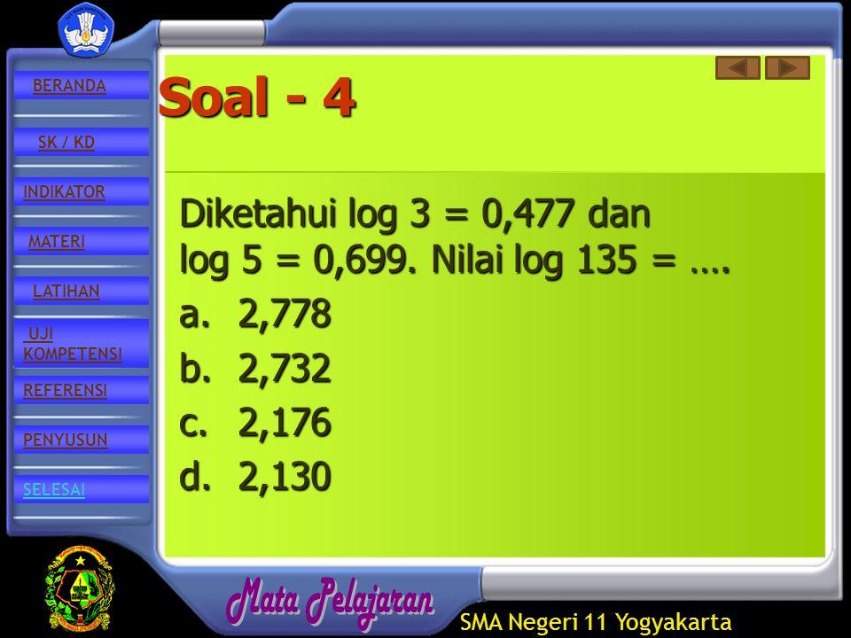 SMA Negeri 11 Yogyakarta REFERENSI LATIHAN MATERI PENYUSUN INDIKATOR SK / KD UJI KOMPETENSI BERANDA SELESAI Soal - 4 Diketahui log 3 = 0,477 dan log 5 = 0,699.