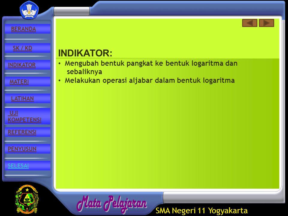 SMA Negeri 11 Yogyakarta REFERENSI LATIHAN MATERI PENYUSUN INDIKATOR SK / KD UJI KOMPETENSI BERANDA SELESAI INDIKATOR: Mengubah bentuk pangkat ke bentuk logaritma dan sebaliknya Melakukan operasi aljabar dalam bentuk logaritma