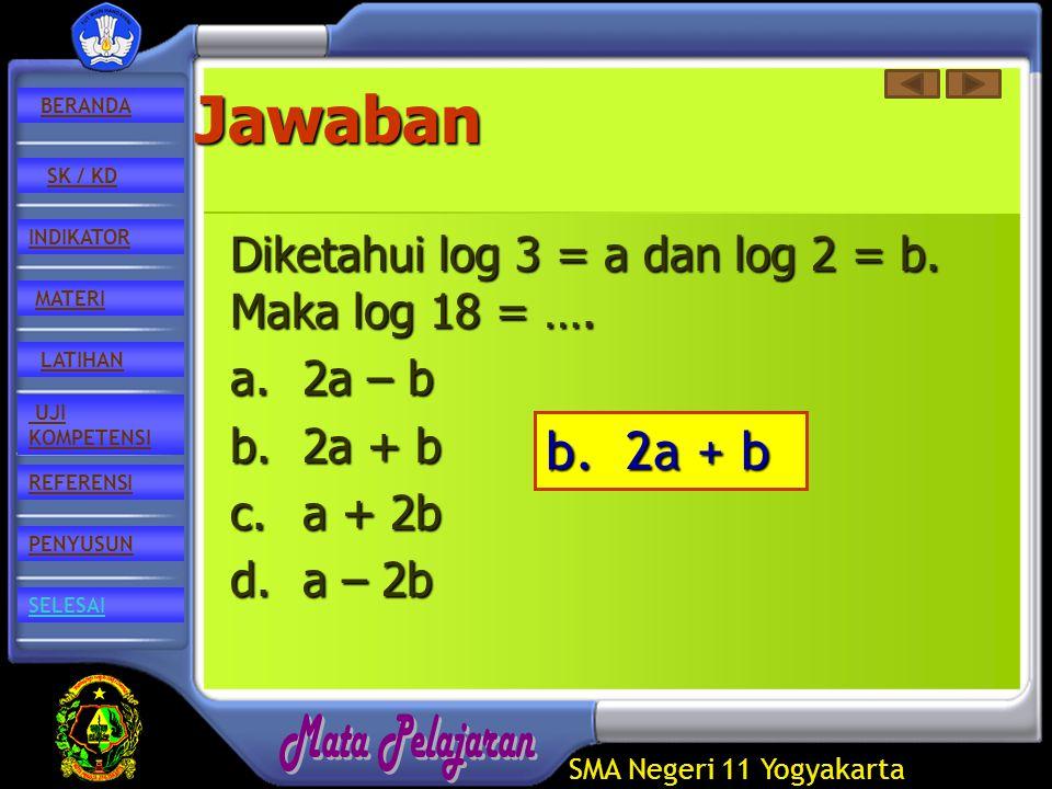 SMA Negeri 11 Yogyakarta REFERENSI LATIHAN MATERI PENYUSUN INDIKATOR SK / KD UJI KOMPETENSI BERANDA SELESAIJawaban Diketahui log 3 = a dan log 2 = b.