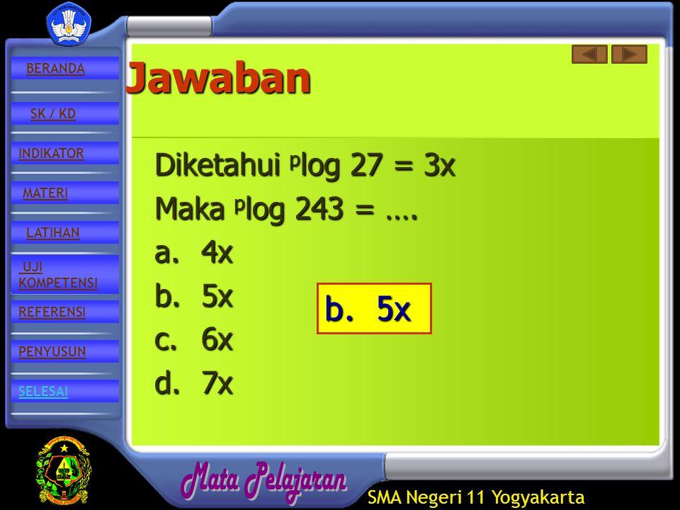 SMA Negeri 11 Yogyakarta REFERENSI LATIHAN MATERI PENYUSUN INDIKATOR SK / KD UJI KOMPETENSI BERANDA SELESAIJawaban Diketahui p log p log 27 = 3x Maka 243 = ….