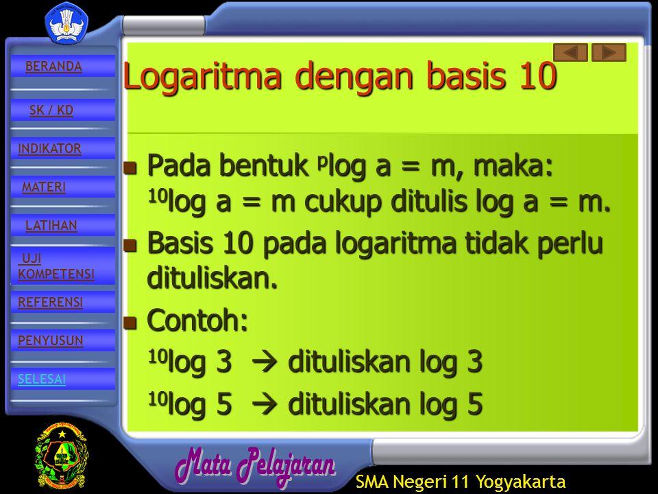 SMA Negeri 11 Yogyakarta REFERENSI LATIHAN MATERI PENYUSUN INDIKATOR SK / KD UJI KOMPETENSI BERANDA SELESAI Logaritma dengan basis 10 Pada Pada bentuk p log p log a = m, maka: 10 log 10 log a = m cukup ditulis log a = m.