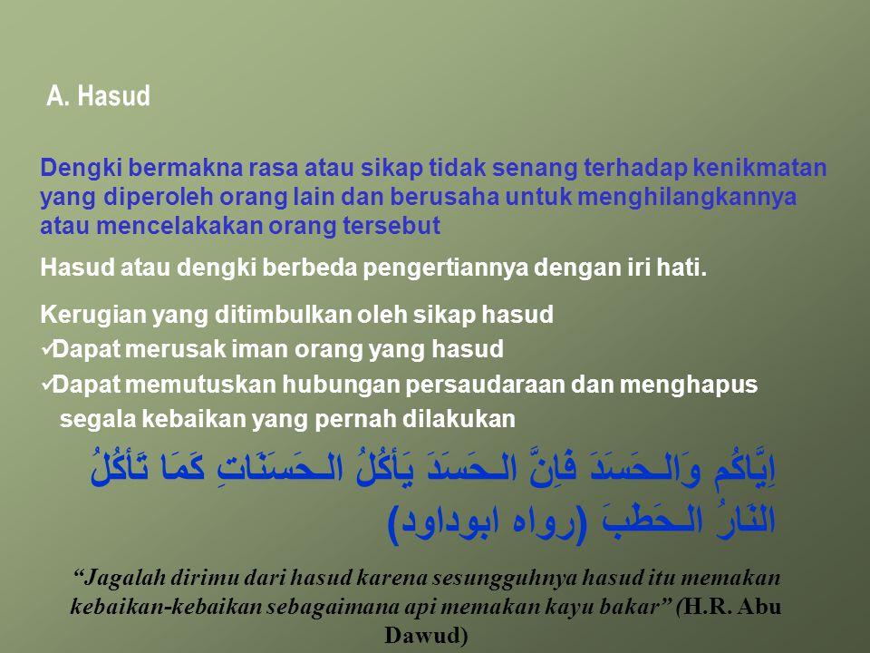 A. Hasud Dengki bermakna rasa atau sikap tidak senang terhadap kenikmatan yang diperoleh orang lain dan berusaha untuk menghilangkannya atau mencelaka