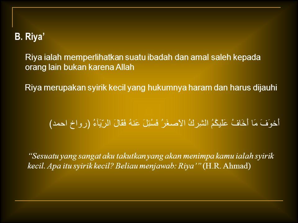 B. Riya' Riya ialah memperlihatkan suatu ibadah dan amal saleh kepada orang lain bukan karena Allah Riya merupakan syirik kecil yang hukumnya haram da
