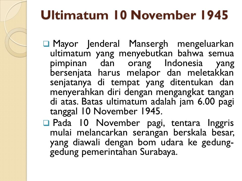 Ultimatum 10 November 1945  Mayor Jenderal Mansergh mengeluarkan ultimatum yang menyebutkan bahwa semua pimpinan dan orang Indonesia yang bersenjata