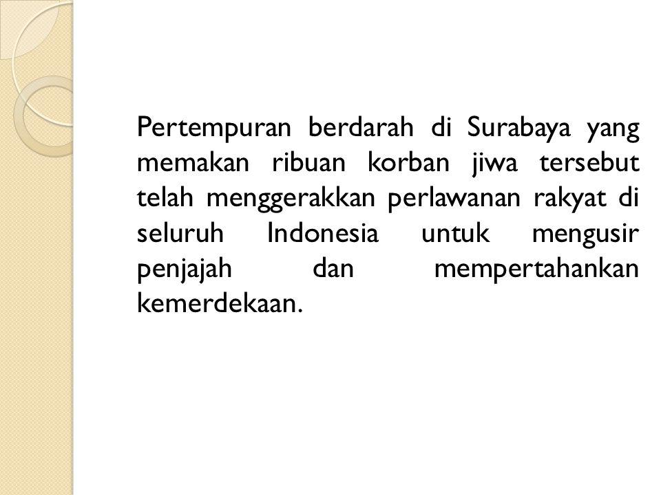 Pertempuran berdarah di Surabaya yang memakan ribuan korban jiwa tersebut telah menggerakkan perlawanan rakyat di seluruh Indonesia untuk mengusir pen