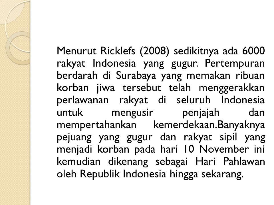 Menurut Ricklefs (2008) sedikitnya ada 6000 rakyat Indonesia yang gugur. Pertempuran berdarah di Surabaya yang memakan ribuan korban jiwa tersebut tel