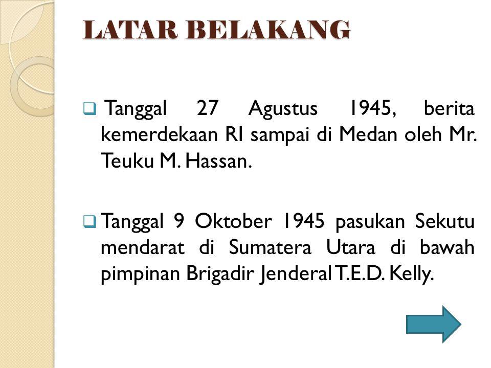 LATAR BELAKANG  Tanggal 27 Agustus 1945, berita kemerdekaan RI sampai di Medan oleh Mr. Teuku M. Hassan.  Tanggal 9 Oktober 1945 pasukan Sekutu mend