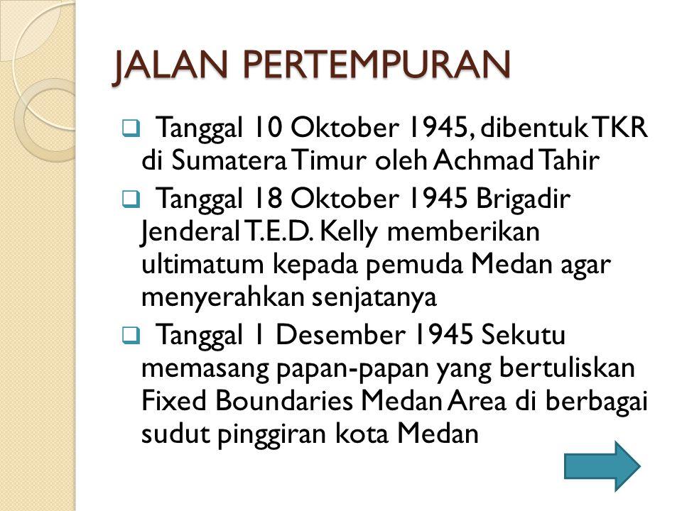 JALAN PERTEMPURAN  Tanggal 10 Oktober 1945, dibentuk TKR di Sumatera Timur oleh Achmad Tahir  Tanggal 18 Oktober 1945 Brigadir Jenderal T.E.D. Kelly