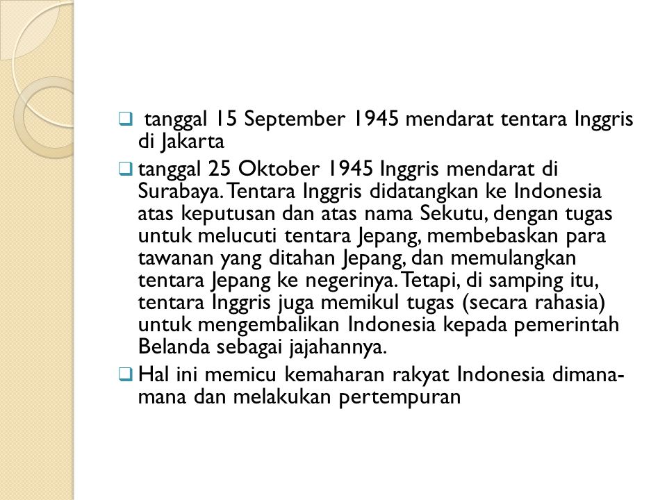  tanggal 15 September 1945 mendarat tentara Inggris di Jakarta  tanggal 25 Oktober 1945 Inggris mendarat di Surabaya. Tentara Inggris didatangkan ke
