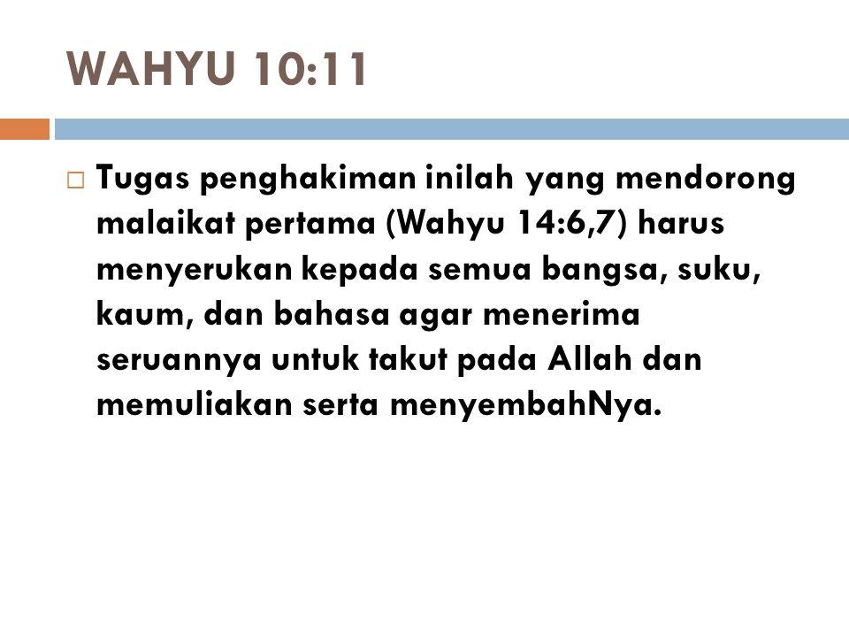 WAHYU 10:11  Tugas penghakiman inilah yang mendorong malaikat pertama (Wahyu 14:6,7) harus menyerukan kepada semua bangsa, suku, kaum, dan bahasa aga