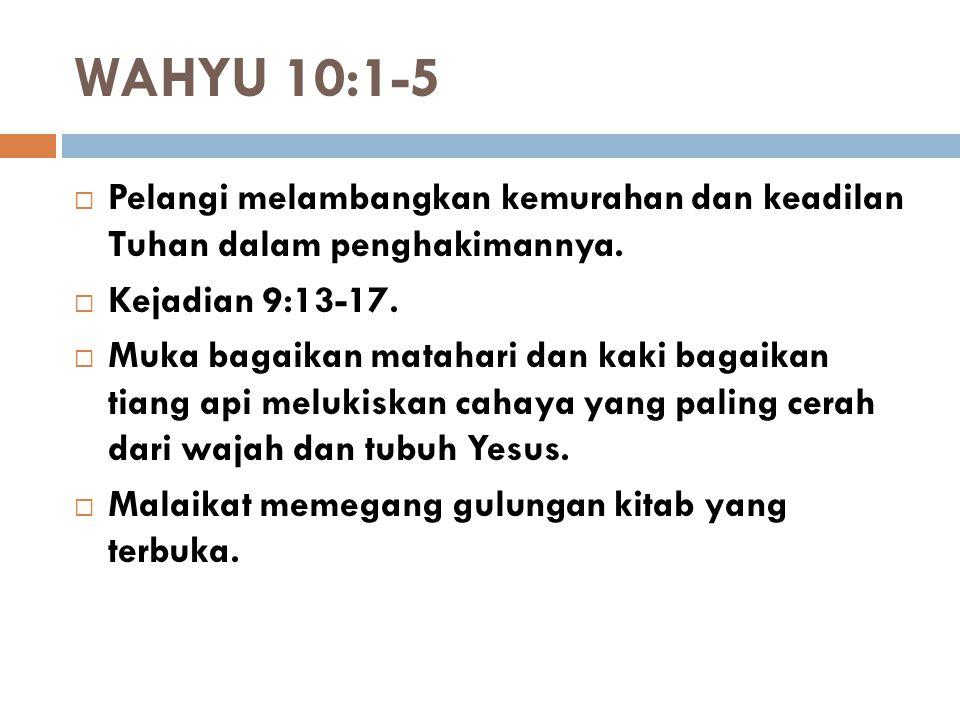 WAHYU 10:1-5  Pelangi melambangkan kemurahan dan keadilan Tuhan dalam penghakimannya.  Kejadian 9:13-17.  Muka bagaikan matahari dan kaki bagaikan