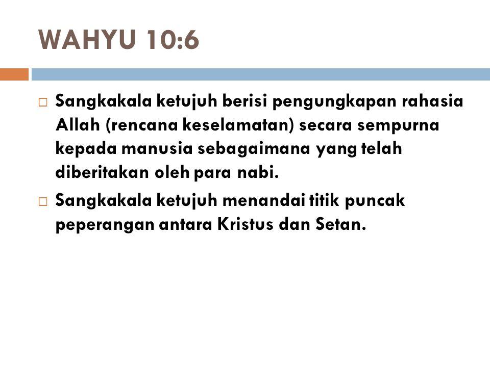 WAHYU 10:6  Sangkakala ketujuh berisi pengungkapan rahasia Allah (rencana keselamatan) secara sempurna kepada manusia sebagaimana yang telah diberita