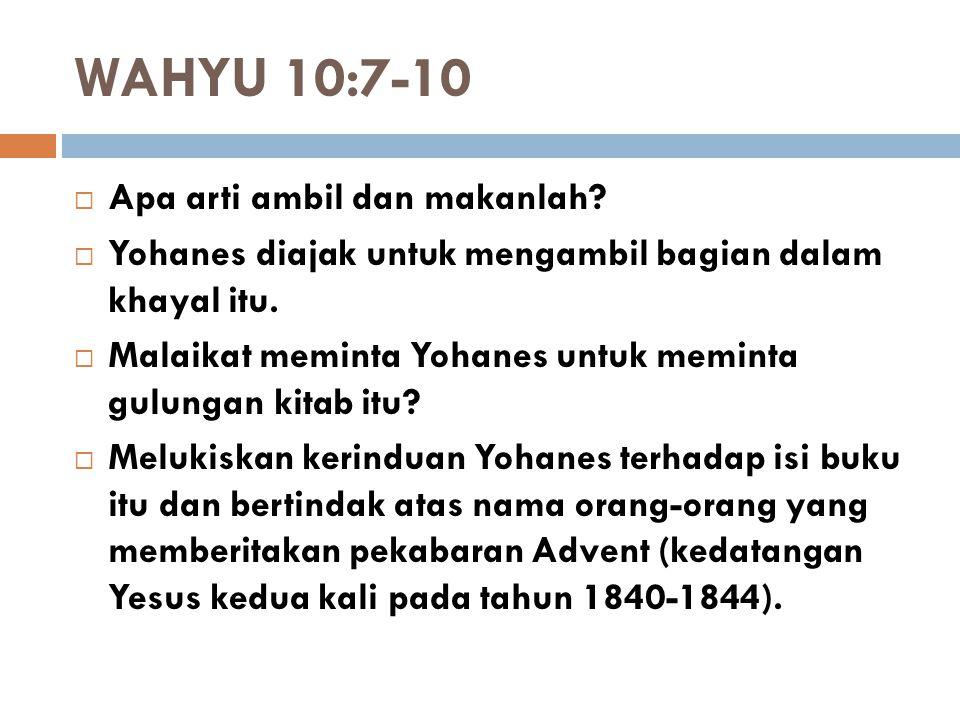 WAHYU 10:7-10  Apa arti ambil dan makanlah?  Yohanes diajak untuk mengambil bagian dalam khayal itu.  Malaikat meminta Yohanes untuk meminta gulung