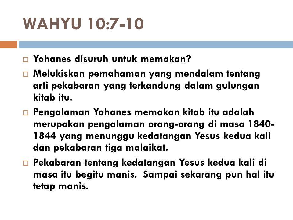 WAHYU 10:7-10  Yohanes disuruh untuk memakan?  Melukiskan pemahaman yang mendalam tentang arti pekabaran yang terkandung dalam gulungan kitab itu. 