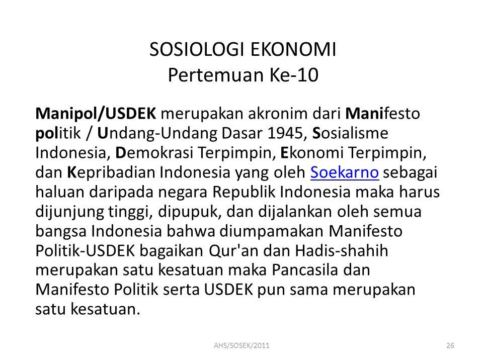 SOSIOLOGI EKONOMI Pertemuan Ke-10 Manipol/USDEK merupakan akronim dari Manifesto politik / Undang-Undang Dasar 1945, Sosialisme Indonesia, Demokrasi Terpimpin, Ekonomi Terpimpin, dan Kepribadian Indonesia yang oleh Soekarno sebagai haluan daripada negara Republik Indonesia maka harus dijunjung tinggi, dipupuk, dan dijalankan oleh semua bangsa Indonesia bahwa diumpamakan Manifesto Politik-USDEK bagaikan Qur an dan Hadis-shahih merupakan satu kesatuan maka Pancasila dan Manifesto Politik serta USDEK pun sama merupakan satu kesatuan.Soekarno 26AHS/SOSEK/2011