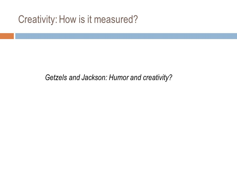 Creativity: How is it measured Getzels and Jackson: Humor and creativity